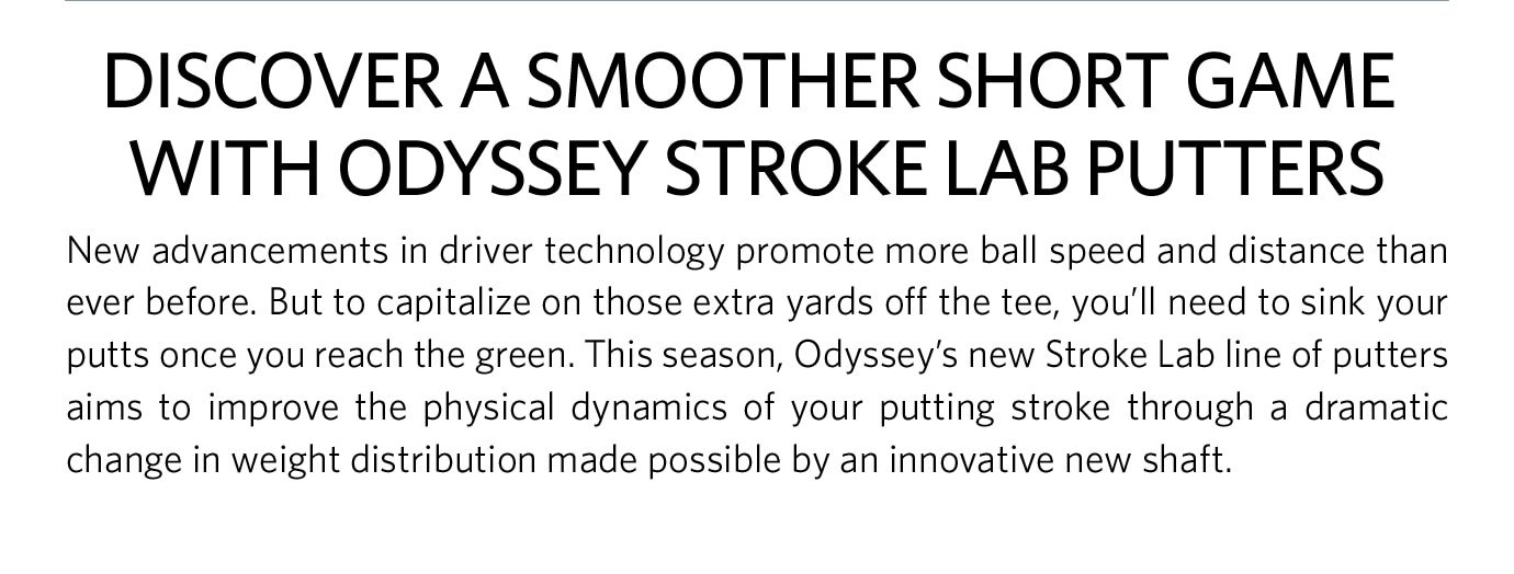 Discover a Smoother Short Game with Odyssey Stroke Lab Putters | New advancements in driver technology promote more ball speed and distance than ever before. But to capitalize on those extra yards off the tee, you'll need to sink your putts once you reach the green. This season, Odyssey's new Stroke Lab line of putters aims to improve the physical dynamics of your putting stroke through a dramatic change in weight distribution made possible by an innovative new shaft.