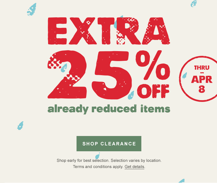 Extra 25 percent off already reduced items. Thru Apr 8. SHOP CLEARANCE. Shop early for best selection. Selection varies by location. Terms and conditions apply. Get details.