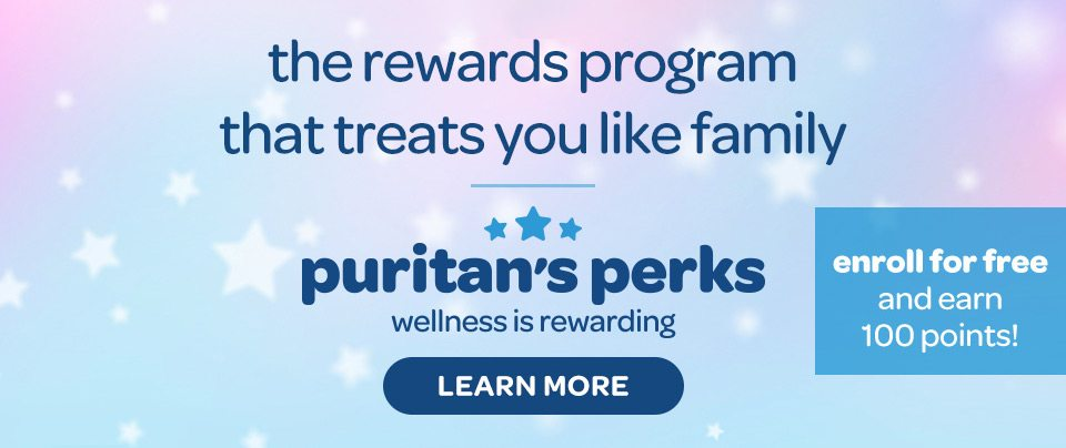 The rewards program that treats you like family. Puritan's Perks - Wellness is rewarding. Enroll for free and earn 100 points. Learn more.