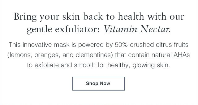 Bring your skin back to health with our gentle exfoliator: Vitamin Nectar.