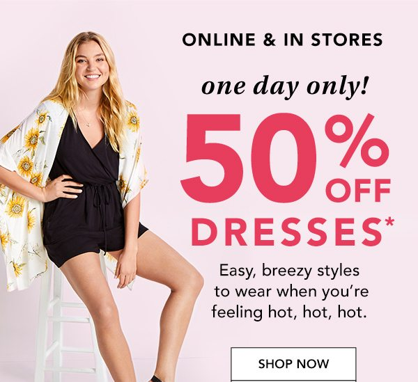 Online and in stores: One day only! 50% OFF DRESSES*. Easy, breezy styles to wear when you're feeling hot, hot, hot. SHOP NOW.