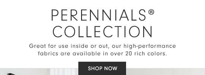 PERENNIALS® COLLECTION - Great for use inside or out, our high-performance fabrics are available in over 20 rich colors. - SHOP NOW