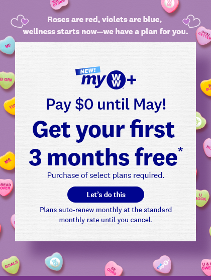 Roses are red, violets are blue, eat what you love—we have a plan for you. | NEW myWW+ | Join now, pay later! Get your first 3 months free* | Let's do this | Plans auto-renew monthly at the standard monthly rate until you cancel.