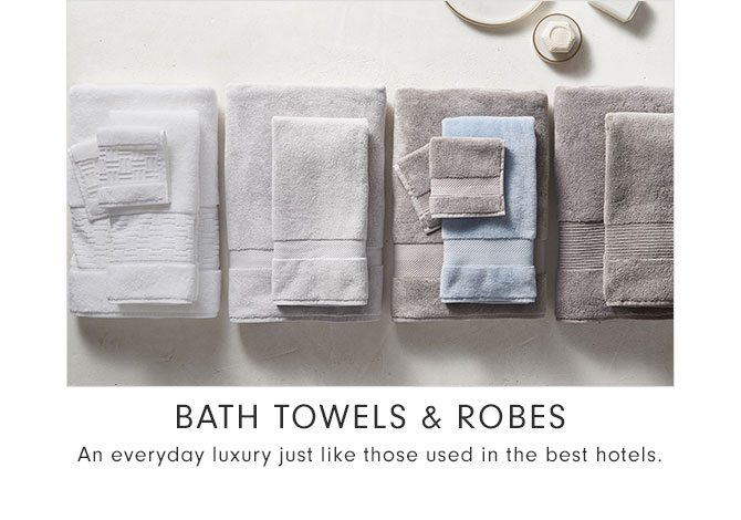 BATH TOWELS & ROBES - An everyday luxury just like those used in the best hotels.