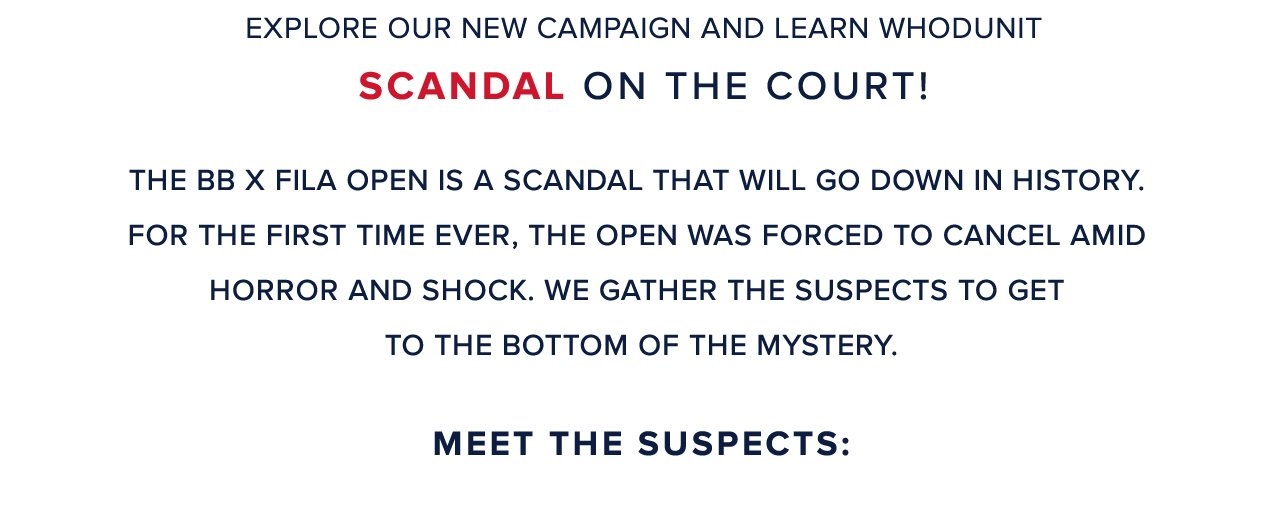 Explore our new campaign and learn whodunit scandal on the court! The BB x Fila open is a scandal that will go down in history. For the first time ever, the open was forced to cancel amid horror and shock. We gather the suspects to get to the bottom of the mystery. Meet The Suspects: