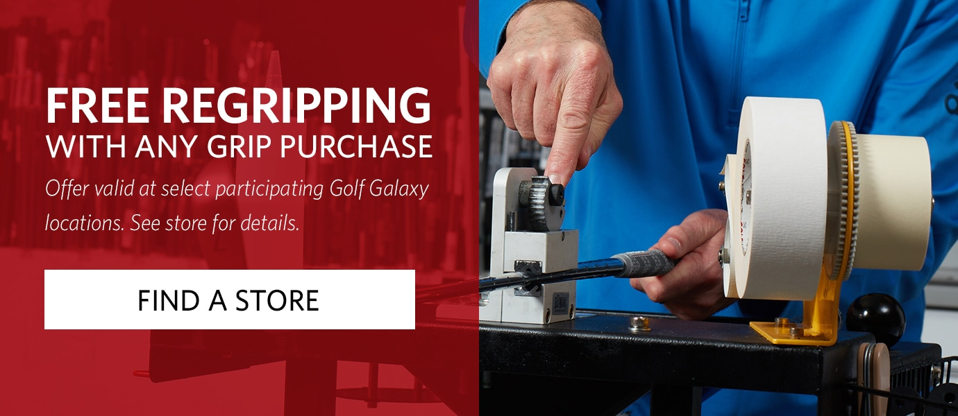 Free Regripping with Any Grip Purchase | Offer valid at select participating Golf Galaxy locations. See store for details. | FIND A STORE