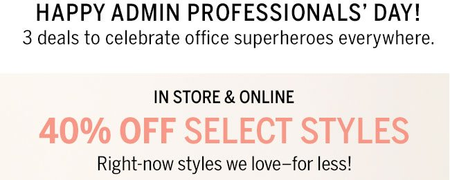 Happy Admin Professionals' Day! 3 deals to celebrate office superheroes everywhere. In store & online 40% Off select styles. Right-now styles we love -for less.