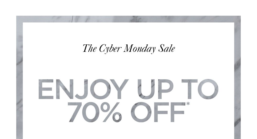 The Cyber Monday Sale ENJOY UP TO 70% OFF*