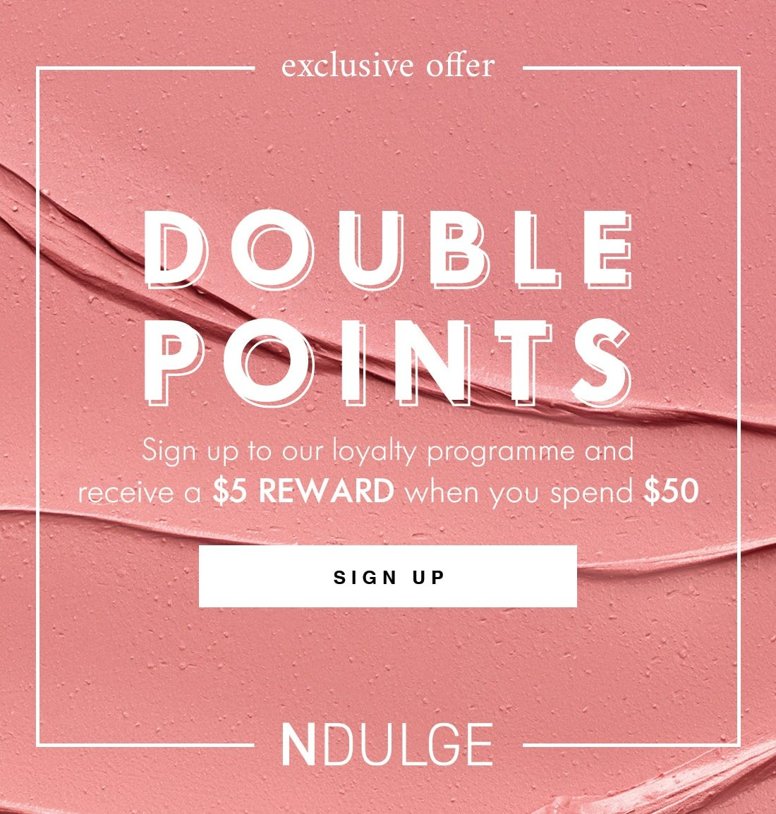 exclusive offer DOUBLE POINTS Sign up to our loyalty programme and receive a $5 REWARD when you spend $50 SIGN UP NDULGE