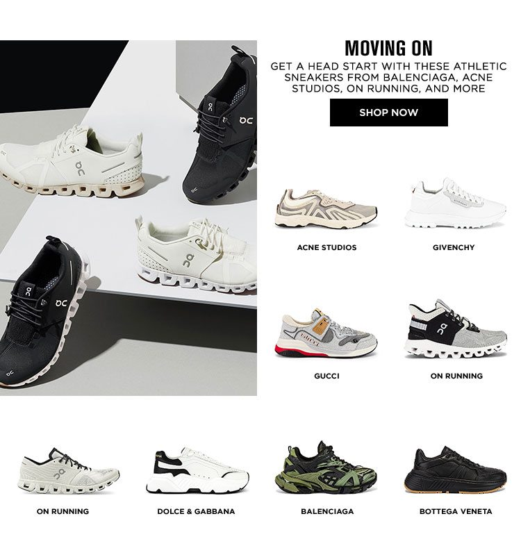 MOVING ON. Get a head start with these athletic sneakers from Balenciaga, Acne Studios, On Running, and more. SHOP NOW