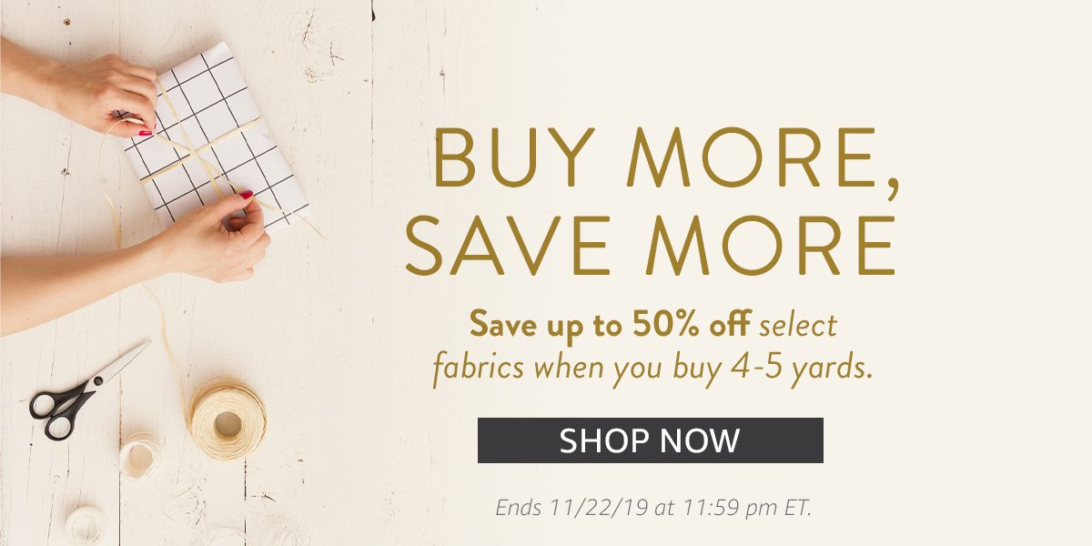 Buy more save more - Save up to 50% on select fabrics when you buy 4-5 yards | SHOP NOW
