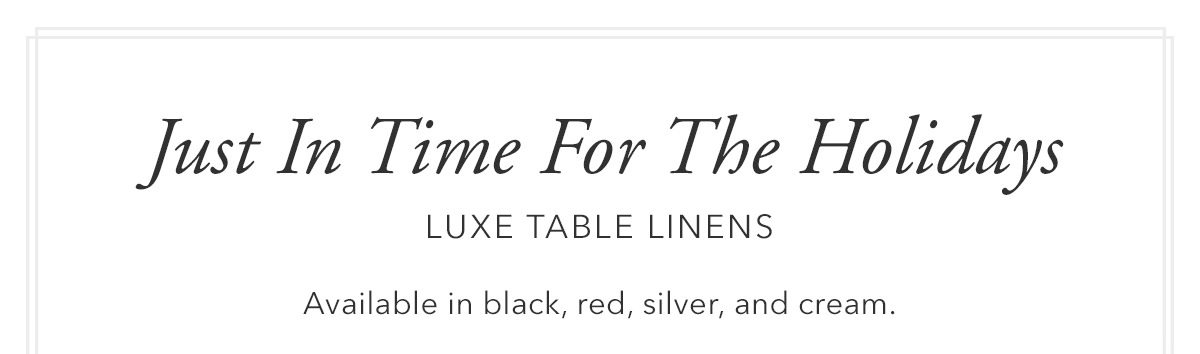 Just in time for the holidays. Luxe Table Linens.   SHOP NOW