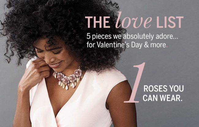 The Love List. 5 pieces we absolutely adore... for Valentine's Day & more. 1. Roses you can wear.