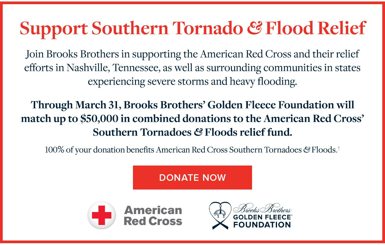 Support Southern Tornado and Flood Relief Join Brooks Brothers in supporting the American Red Cross and their relief efforts in Nashville, Tennessee, as well as surrounding communities in states experiencing severe storms and heavy flooding. Through March 31, Brooks Brothers' Golden Fleece Foundation will match up to $50,000 in combined donations to the American Red Cross' Southern Tornadoes and Floods relief fund. 100% of your donation benefits American Red Cross Southern Tornadoes and Floods. Donate Now.