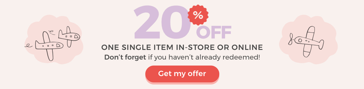 20% OFF ONE SINGLE ITEM IN-STORE OR ONLINE Don't forget if you haven't already redeemed! Get my offer Exclusive offer for this email address only.