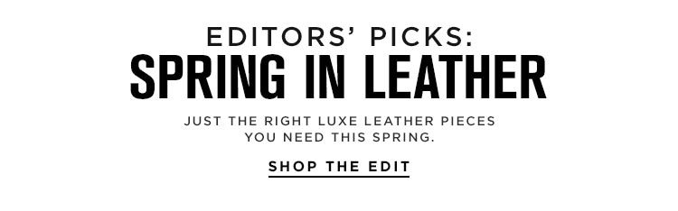 Editors' Picks: Spring In Leather - Just the right luxe leather pieces you need this spring. Shop the Edit