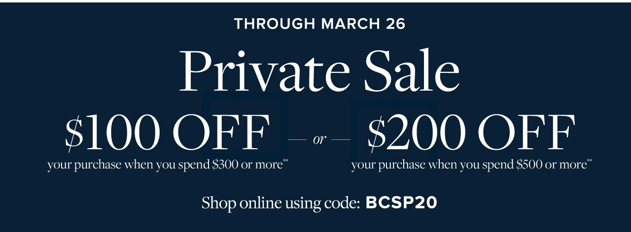 Through March 26 Private Sale $100 Off your purchase when you spend $300 or more or $200 Off your purchase when you spend $500 or more. Present this offer in stores, or shop online using code BCSP20