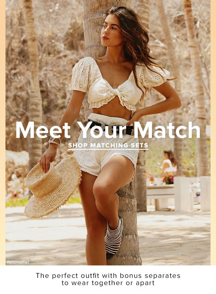 Meet Your Match. The perfect outfit with bonus separates to wear together or apart. Shop matching sets.