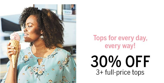 Tops for every day, every way! 30% Off 3+ Full-price tops