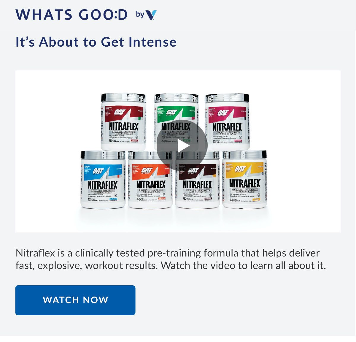 WHATS GOO:D by Vitamin Shoppe | It's About to Get Intense | Nitraflex is a clinically tested pre-training formula that helps deliver fast, explosive, workout results. Watch the video to learn all about it. | WATCH NOW