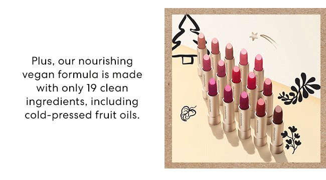Plus, our nourishing vegan formula is made with only 19 clean ingredients, including cold-pressed fruit oils.