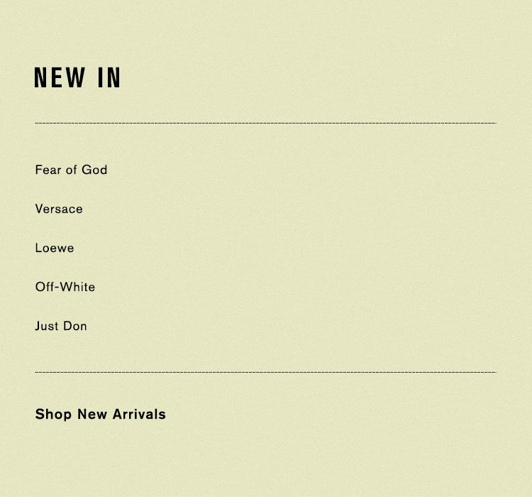 NEW IN. Fear of God, Versace, Loewe, Off-White, Just Don. SHOP NEW ARRIVALS.