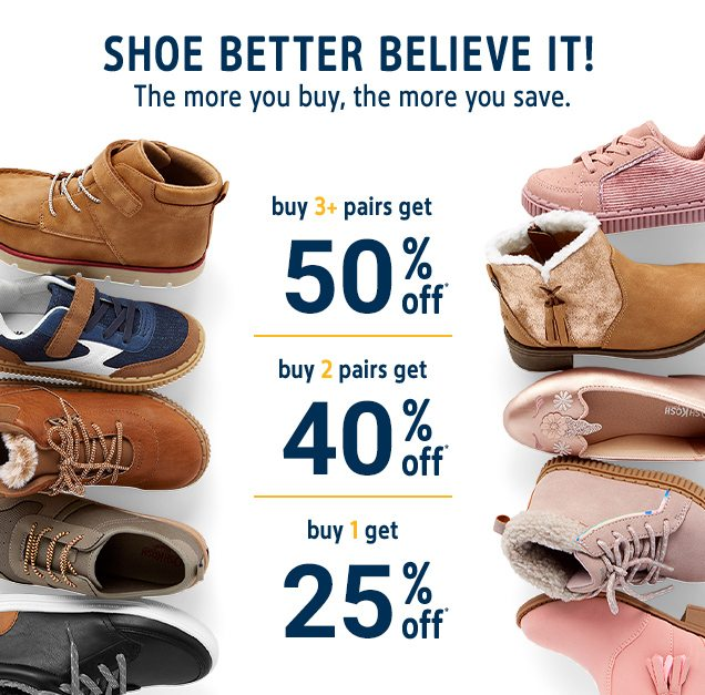 SHOE BETTER BELIEVE IT! | The more you buy, the more you save. | buy 3+ pairs get 50% off* | buy 2 pairs get 40% off* | buy 1 get 25% off*