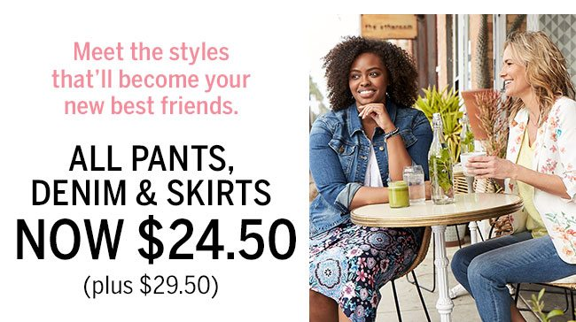 Meet the styles that'll become your new best friends. All pants, denim and skirts Now $24.50 Plus $29.50