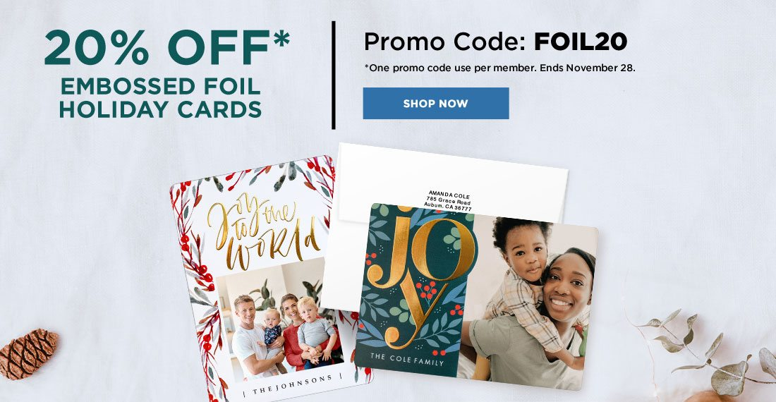 20% OFF* Embossed Foil Holiday Cards Promo Code: FOIL20 *One promo code use per member. Ends November, 28. Shop Now