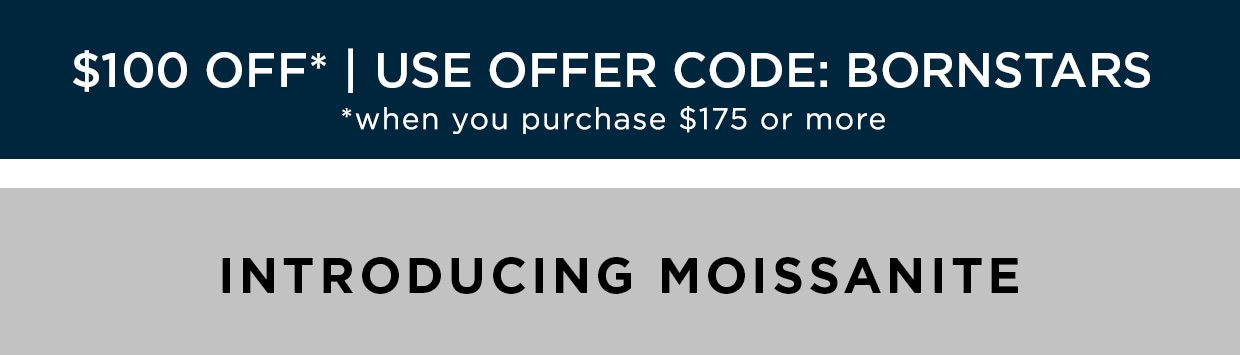 $100 off when you purchase $175 or more   Use offer code: BORNSTARS. Introducing Moissanite.