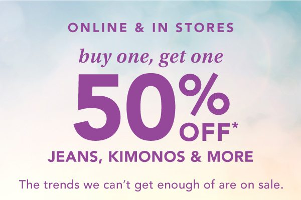 Online and in stores: buy one, get one 50% OFF* jeans, kimonos and more. The trends we can't get enough of are on sale. *Valid on select reg. price styles in stores and online. Styles & availability may vary by location.