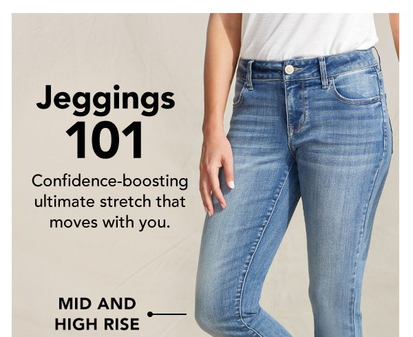 Jeggings 101. Confidence-boosting ultimate stretch that moves with you. Mid and high rise.