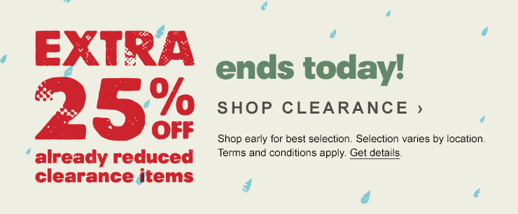 Extra 25 percent off already reduced clearance items. ends today! SHOP CLEARANCE. Shop early for best selection. Selection varies by location. Terms and conditions apply. Get details.