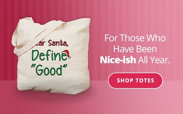 For those who have been nice-ish all year Shop Totes