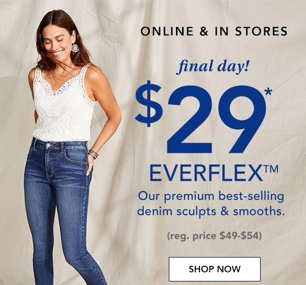 Online and in stores. Final day! $29* Everflex™. Our premium best-selling denim sculpts and smooths. (Reg. price $49-$54.) SHOP NOW.