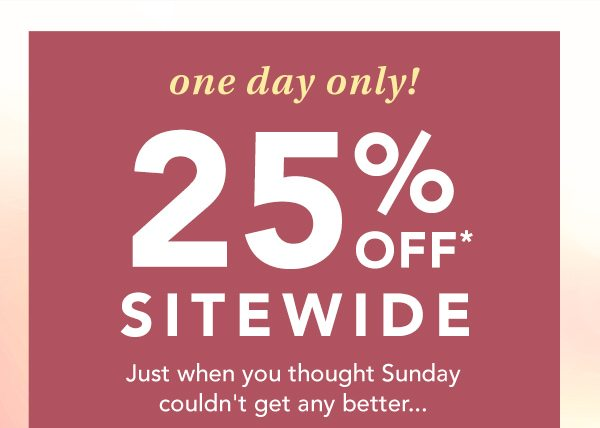 One day only! 25% OFF* SITEWIDE. Just when you thought Sunday couldn't get any better... *Valid on reg. price styles online only.