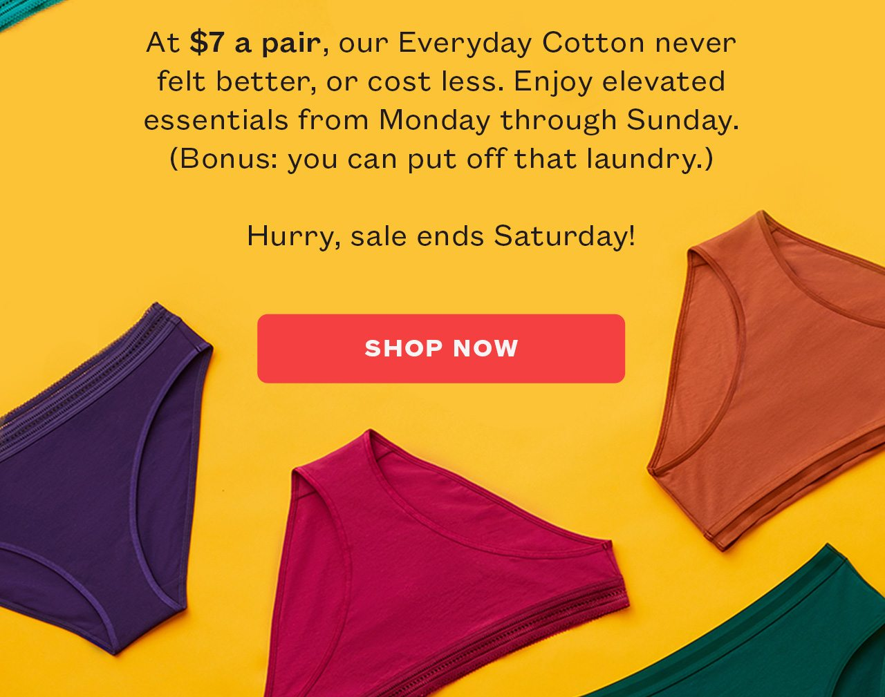 At $7 a pair, our Everyday Cotton never felt better, or cost less. Enjoy elevated essentials from Monday through Sunday.