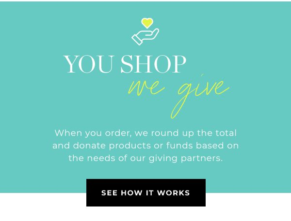 When you order, we round up the total and donate products or funds based on the needs of our giving partners.