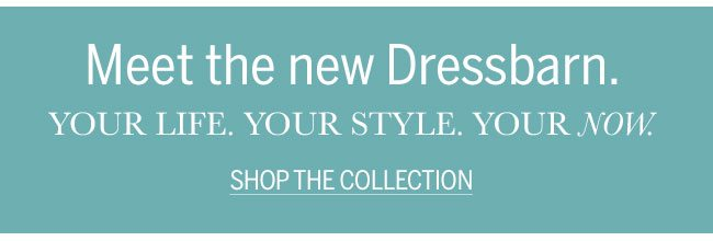 Meet the new Dressbarn. Your Life. Your Style. Your Now Shop The Collection