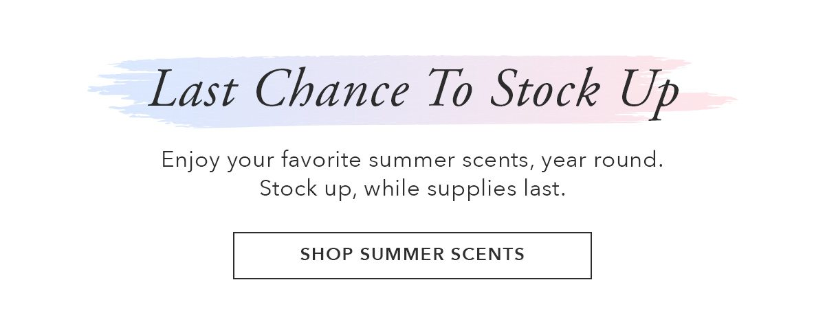 Last Chance to Stock Up | SHOP SUMMER SCENTS | SHOP NOW