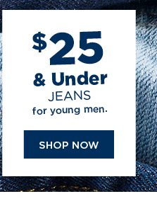 $25 & under jeans for young men. shop now.