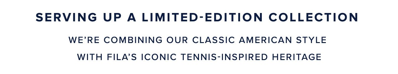Serving Up A Limited-Edition Collection We're combining our classic American style with Fila's iconic tennis-inspired heritage.