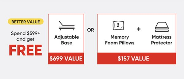 Better Value - Spend $599+ and get FREE Adjustable Base OR Memory Foam Pillows + Mattress Protector.