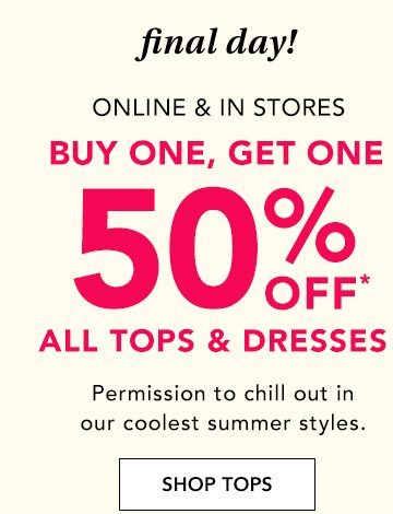final day! Online and in stores. Buy one, get one 50% off* all tops and dresses. Permission to chill out in our coolest summer styles. SHOP TOPS