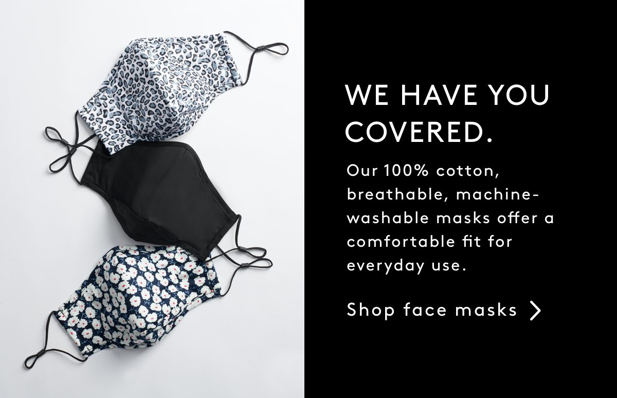 WE HAVE YOU COVERED: Our 100% cotton, breathable, machine-washable masks offer a comfortable fit for everyday use. Shop Face Masks
