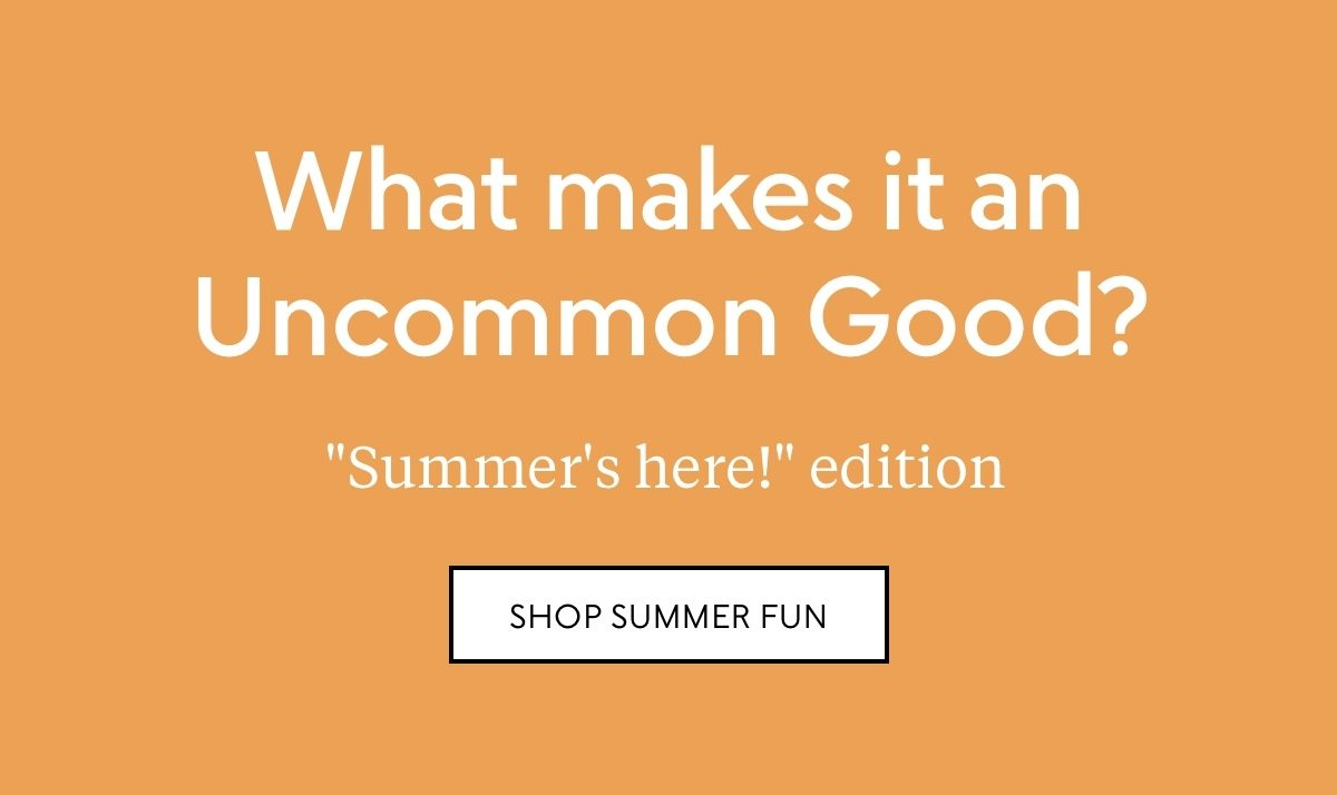 """What makes it an Uncommon Good? """"Summer's here!"""" edition—shop Summer fun"""