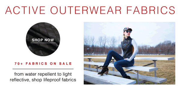 SHOP NOW AND SAVE 15% OFF ACTIVE OUTERWEAR FABRICS - 70+ IN INVENTORY