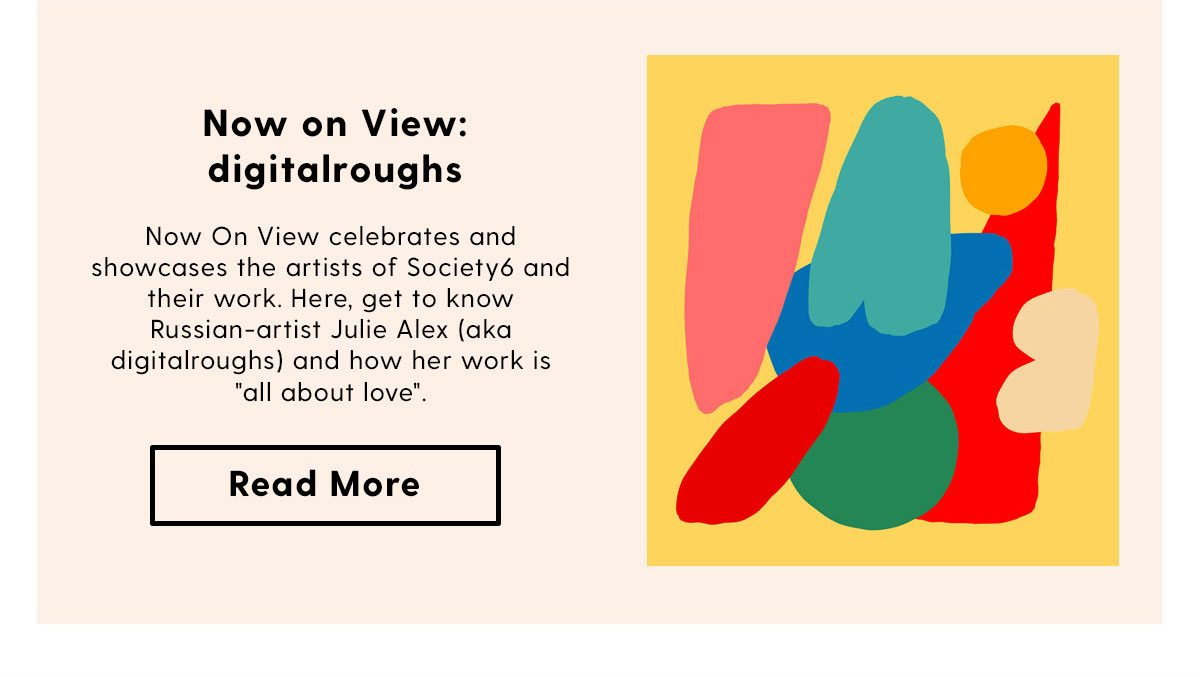 Now on View: digitalroughs | Now On View celebrates and showcases the artists of Society6 and their work. Here, get to know Russian-artist Julie Alex (aka digitalroughs) and how her work is