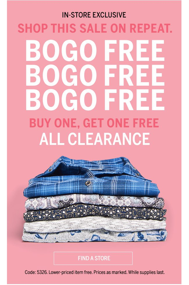 IN_STORE EXCLUSIVE SHOP THIS SALE ON REPEAT. BOGO FREE BOGO FREE BOGO FREE BUY ONE, GET ONE FREE ALL CLEARANCE. Code: 5326. Lower-priced item free. Prices as marked. Whiles supplies last.