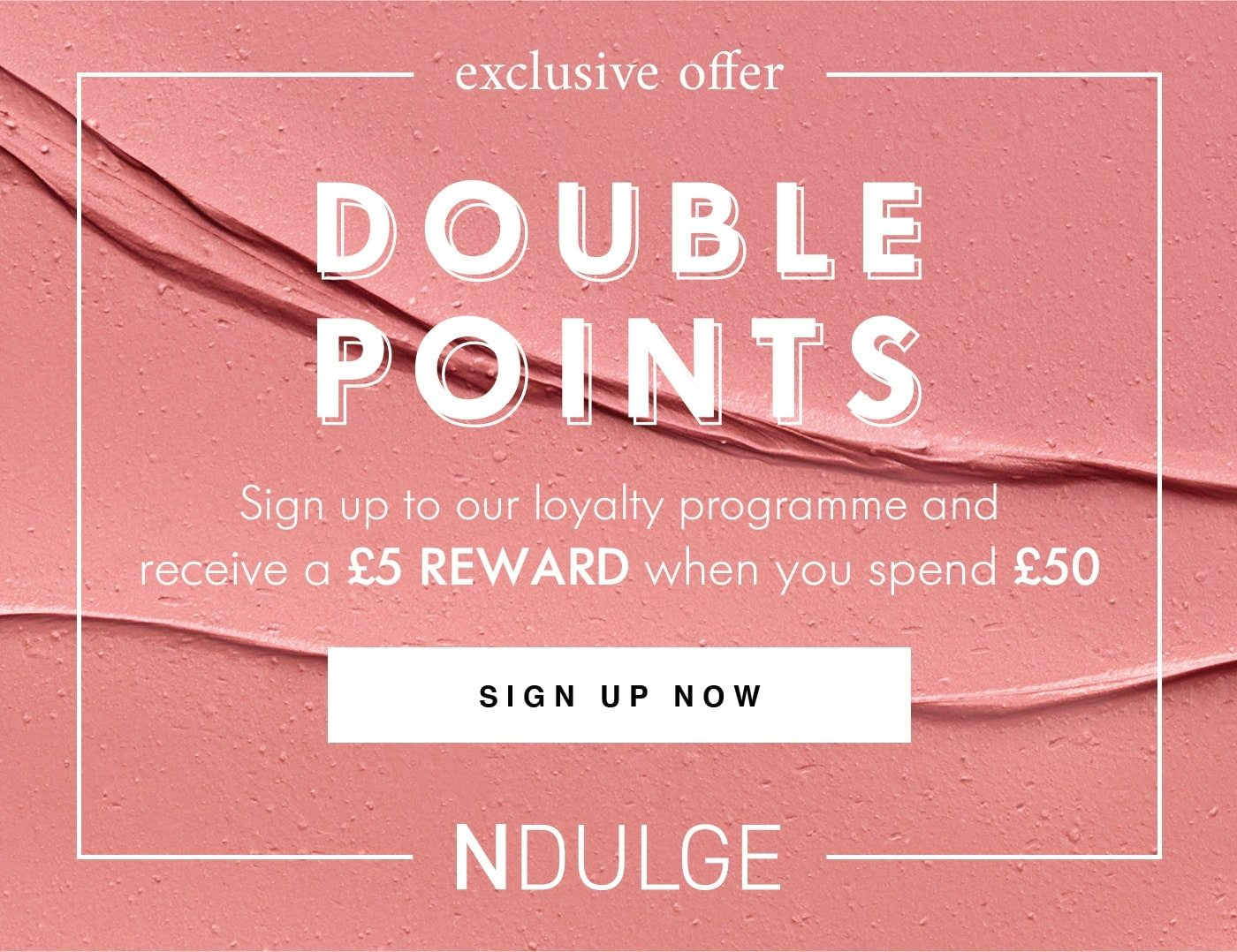 exclusive offer DOUBLE POINTS Sign up to our loyalty programme and receive a £5 REWARD when you spend £50 SIGN UP NOW NDULGE